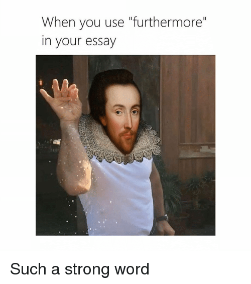 """Word, Classical Art, and Strong: When you use """"furthermore""""  in your essay Such a strong word"""