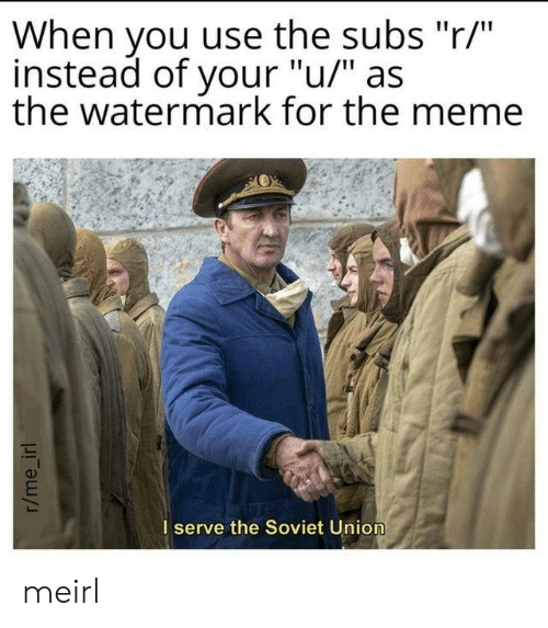 "watermark: When you use the subs ""r/""  instead of your ""u/"" as  the watermark for the meme  I serve the Soviet Union  r/me_irl meirl"