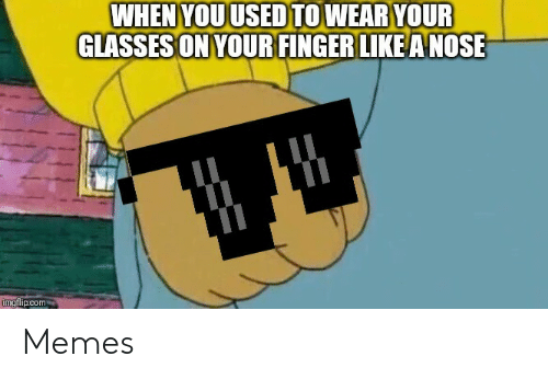 Memes, Glasses, and Com: WHEN YOU USED TOWEAR YOUR  GLASSES ON YOUR FINGER LIKEA NOSE  imgflip.com Memes