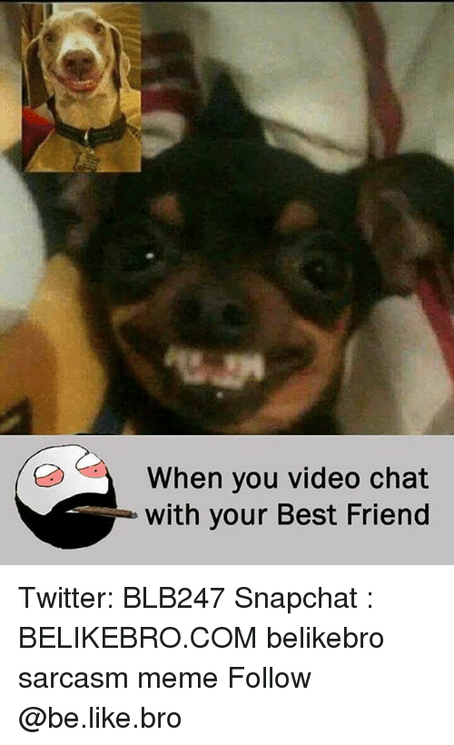 Be Like, Best Friend, and Meme: When you video chat  with your Best Friend Twitter: BLB247 Snapchat : BELIKEBRO.COM belikebro sarcasm meme Follow @be.like.bro