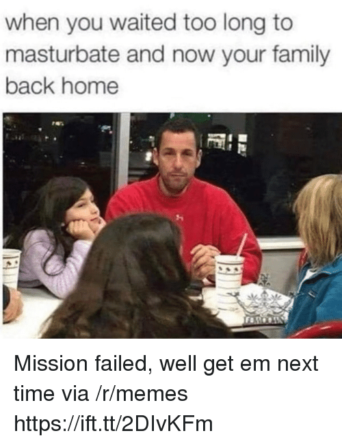 Family, Memes, and Home: when you waited too long to  masturbate and now your family  back home Mission failed, well get em next time via /r/memes https://ift.tt/2DIvKFm