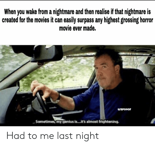 Movies, Genius, and Movie: When you wake from a  created for the movies it can easily surpass any highest grossing horror  nightmare and then realise if that nightmare is  movie ever made.  U/SPOOOF  Sometimes,my.genius is..ts almost frightening Had to me last night