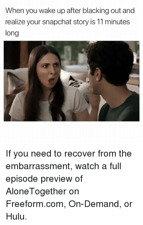 Funny, Hulu, and Snapchat: When you wake up after blacking out and  realize your snapchat story is 11 minutes  long If you need to recover from the embarrassment, watch a full episode preview of AloneTogether on Freeform.com, On-Demand, or Hulu.