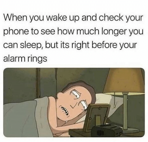 Phone, Alarm, and Sleep: When you wake up and check your  phone to see how much longer you  can sleep, but its right before your  alarm rings