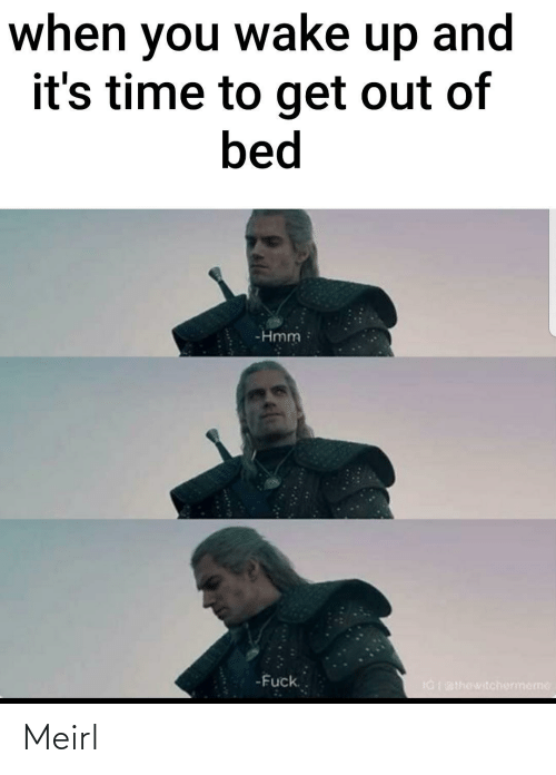 Out Of: when you wake up and  it's time to get out of  bed  -Hmm  -Fuck.  IGI BIhewitchermeme Meirl