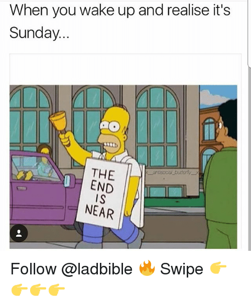 Memes, Sunday, and 🤖: When you wake up and realise it's  Sunday...  THE  END  IS  NEAR Follow @ladbible 🔥 Swipe 👉👉👉👉