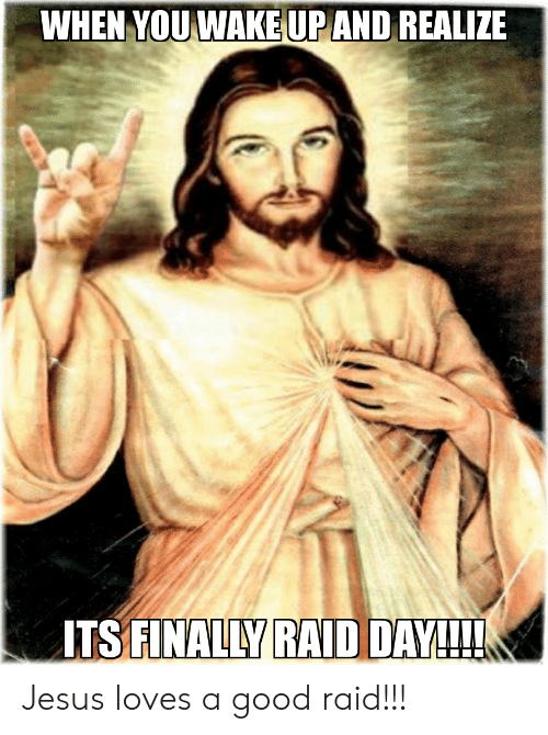 Jesus, Reddit, and Good: WHEN YOU WAKE UP AND REALIZE  ITS FINALLY RAID DAY!!! Jesus loves a good raid!!!