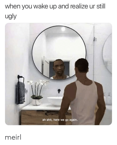 Shit, Ugly, and MeIRL: when you wake up and realize ur still  ugly  ah shit, here we go again. meirl