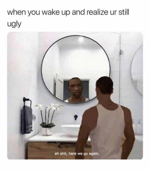 Shit, Ugly, and Wake: when you wake up and realize ur still  ugly  ah shit, here we go again.