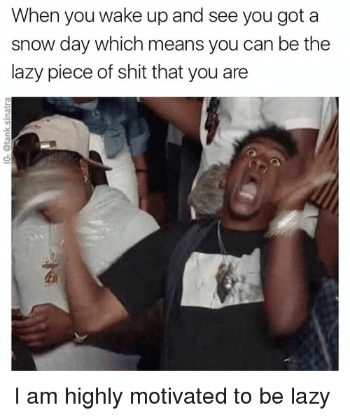 Piece Of Shits: When you wake up and see you got a  snow day which means you can be the  lazy piece of shit that you are I am highly motivated to be lazy