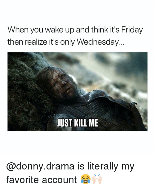 Friday, Funny, and It's Friday: When you wake up and think it's Friday  then realize it's only Wednesday  JUST KILL ME @donny.drama is literally my favorite account 😂🙌🏻