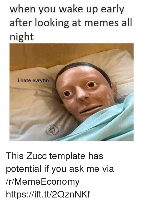 Memes, Ask, and Looking: when you wake up early  after looking at memes all  night  i hate evrytin This Zucc template has potential if you ask me via /r/MemeEconomy https://ift.tt/2QznNKf