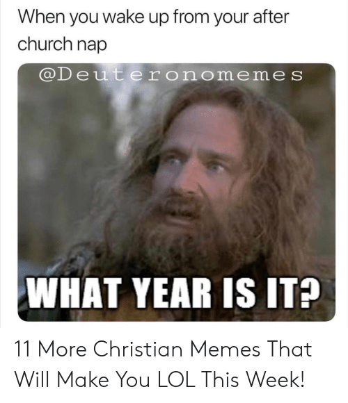 Christian Memes: When you wake up from your after  church nap  @Deuteronomeme s  WHAT YEAR IS IT? 11 More Christian Memes That Will Make You LOL This Week!