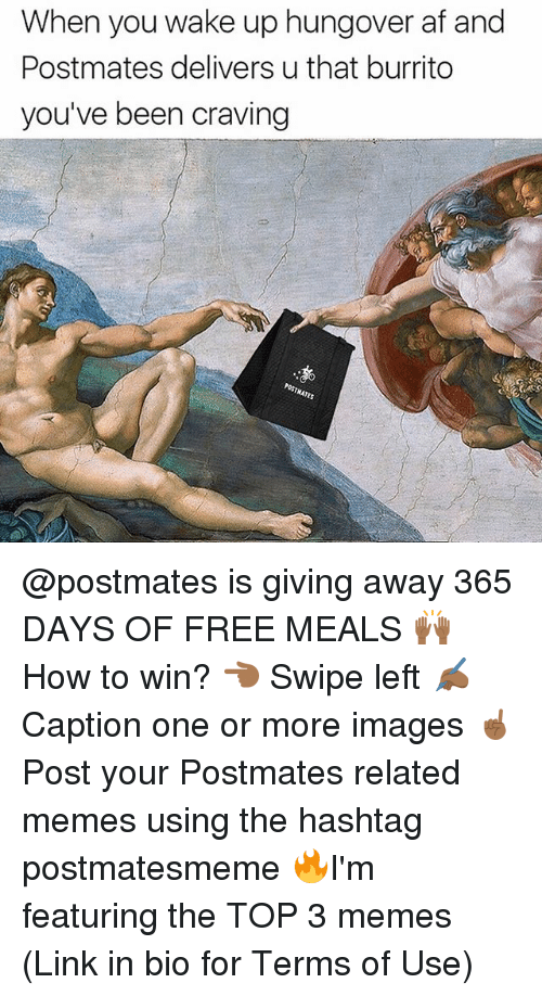 Af, Funny, and Memes: When you wake up hungover af and  Postmates delivers u that burrito  you've been craving @postmates is giving away 365 DAYS OF FREE MEALS 🙌🏾 How to win? 👈🏾 Swipe left ✍🏾 Caption one or more images ☝🏾 Post your Postmates related memes using the hashtag postmatesmeme 🔥I'm featuring the TOP 3 memes (Link in bio for Terms of Use)