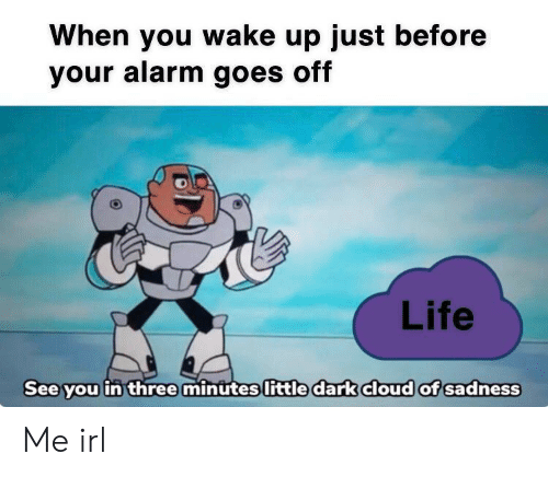 Life, Alarm, and Cloud: When you wake up just before  your alarm goes off  Life  See you in threemintites little dark cloud of sadness Me irl