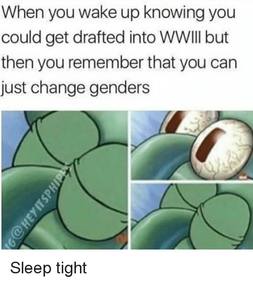 Memes, Change, and Sleep: When you wake up knowing you  could get drafted into WWIII but  then you remember that you can  just change genders Sleep tight