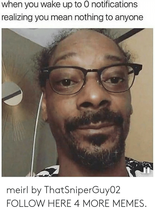 Dank, Memes, and Target: when you wake up to 0 notifications  realizing you mean nothing to anyone meirl by ThatSniperGuy02 FOLLOW HERE 4 MORE MEMES.