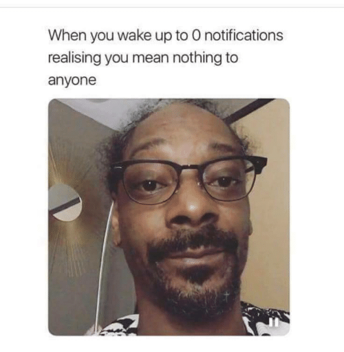 Mean, Wake, and You: When you wake up to O notifications  realising you mean nothing to  anyone