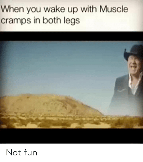 Cramps: When you wake up with Muscle  cramps in both legs Not fun