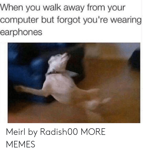 Dank, Memes, and Target: When you walk away from your  computer but forgot you're wearing  earphones Meirl by Radish00 MORE MEMES