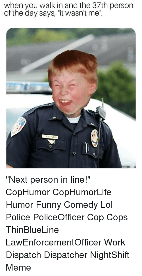 """Funny, Lol, and Meme: when you walk in and the 37th person  of the day says, """"it wasn't me"""". """"Next person in line!"""" CopHumor CopHumorLife Humor Funny Comedy Lol Police PoliceOfficer Cop Cops ThinBlueLine LawEnforcementOfficer Work Dispatch Dispatcher NightShift Meme"""