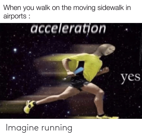 Running, Yes, and Imagine: When you walk on the moving sidewalk in  airports :  acceleratjon  yes Imagine running