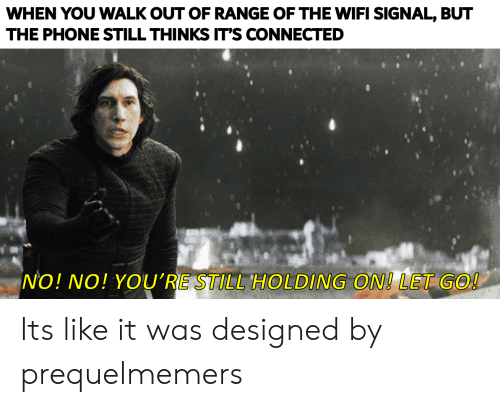 Phone, Connected, and Wifi: WHEN YOU WALK OUT OF RANGE OF THE WIFI SIGNAL, BUT  THE PHONE STILL THINKS IT'S CONNECTED  NO! NO! YOU'RE STILL HOLDING ON! LET GO! Its like it was designed by prequelmemers