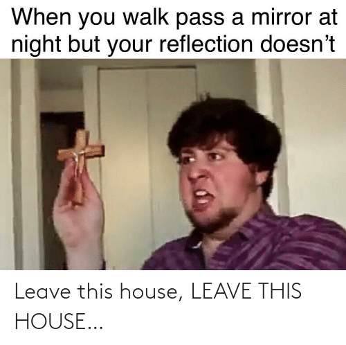 pass: When you walk pass a mirror at  night but your reflection doesn't Leave this house, LEAVE THIS HOUSE…