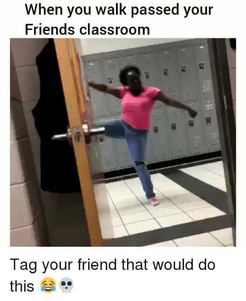 Friends, Funny, and Classroom: When you walk passed your  Friends classroom Tag your friend that would do this 😂💀