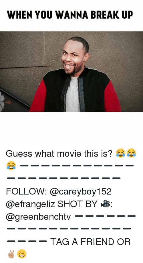 Memes, Break, and Guess: WHEN YOU WANNA BREAK UP Guess what movie this is? 😂😂😂 ➖➖➖➖➖➖➖➖➖➖➖➖➖➖➖➖➖➖➖➖➖➖ FOLLOW: @careyboy152 @efrangeliz SHOT BY 🎥: @greenbenchtv ➖➖➖➖➖➖➖➖➖➖➖➖➖➖➖➖➖➖➖➖➖➖ TAG A FRIEND OR ✌🏽😁