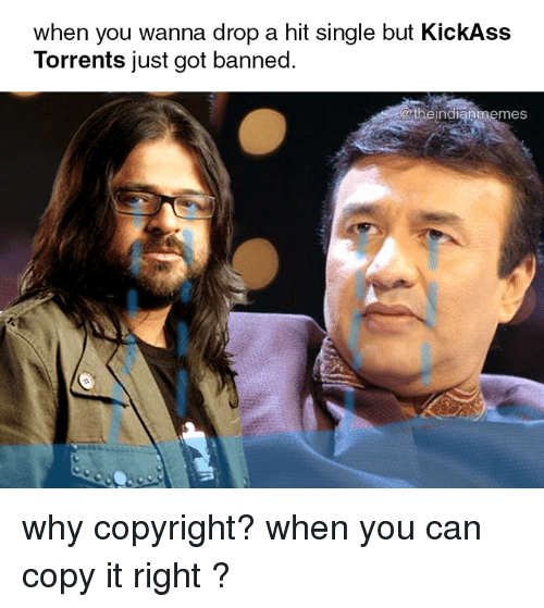 Memes, Torrents, and Single: when you wanna drop a hit single but KickAss  Torrents iust got banned  indianmemes why copyright? when you can copy it right ?