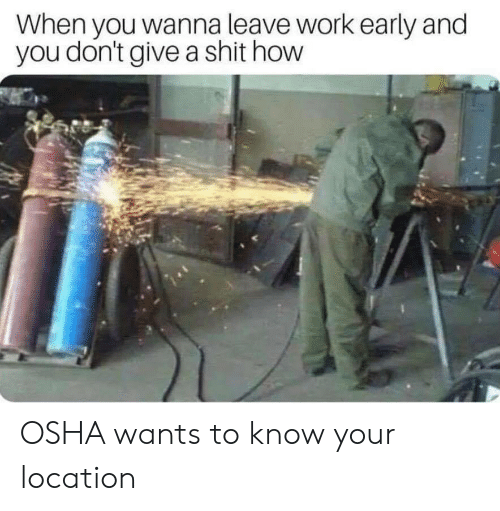 osha: When you wanna leave work early and  you don't give a shit how OSHA wants to know your location