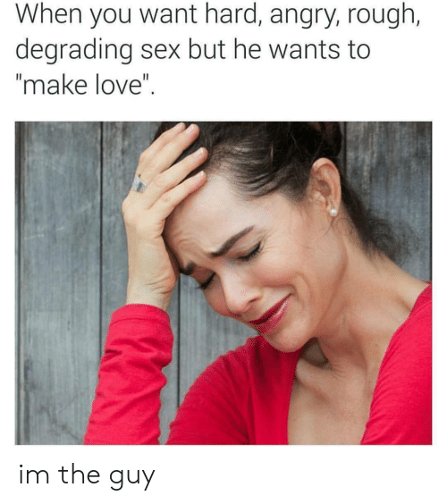 """degrading: When you want hard, angry, rough,  degrading sex but he wants to  """"make love"""" im the guy"""