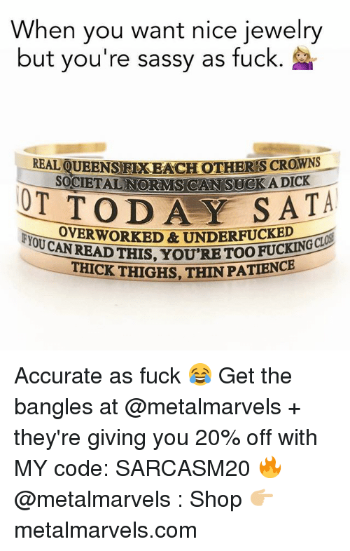 Funny, Memes, and Dick: When you want nice jewelry  but vou're sassy as fuck.  QUEENS FIXEACHOTHER'S CROWNS  SOCIETAL NORMS CAN SUCKA DICK  REAL  OT TODAY SAT  YOTOEORKED&UNDERFUCKEDS  THICK THIGHS, THIN PATIENCE  READ THIS, YOU'RE TOOFUCKING CL Accurate as fuck 😂 Get the bangles at @metalmarvels + they're giving you 20% off with MY code: SARCASM20 🔥 @metalmarvels : Shop 👉🏼 metalmarvels.com
