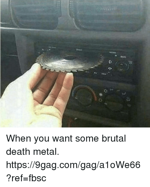 9gag, Dank, and Death: When you want some brutal death metal.  https://9gag.com/gag/a1oWe66?ref=fbsc