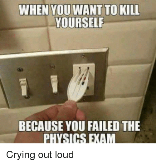 Crying, Physics, and You: WHEN YOU WANT TO KILL  YOURSELF  BECAUSE YOU FAILED THE  PHYSICS EXAM Crying out loud
