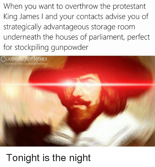 gunpowder: When you want to overthrow the protestant  King James and your contacts advise you of  strategically advantageous storage room  underneath the houses of parliament, perfect  for stockpiling gunpowder  LASSICAL ART MEMES  acebook.com/classicalartmemes Tonight is the night