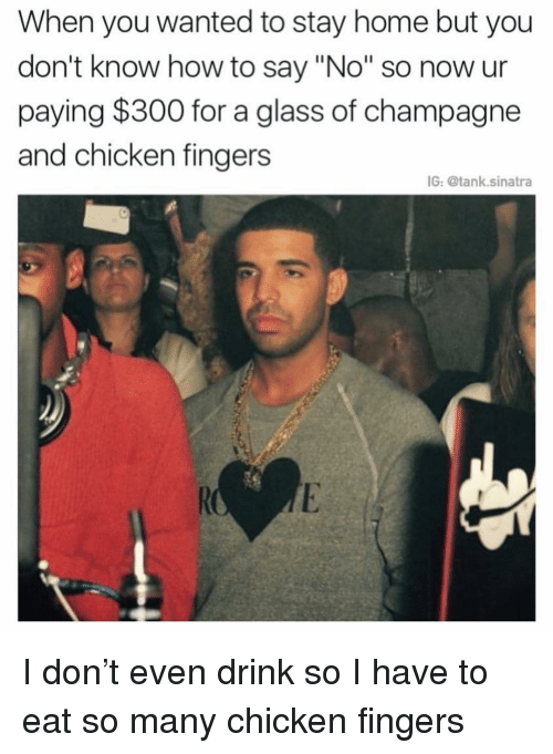 """Funny, Champagne, and Chicken: When you wanted to stay home but you  don't know how to say """"No"""" so now ur  paying $300 for a glass of champagne  and chicken fingers  IG: @tank.sinatra I don't even drink so I have to eat so many chicken fingers"""