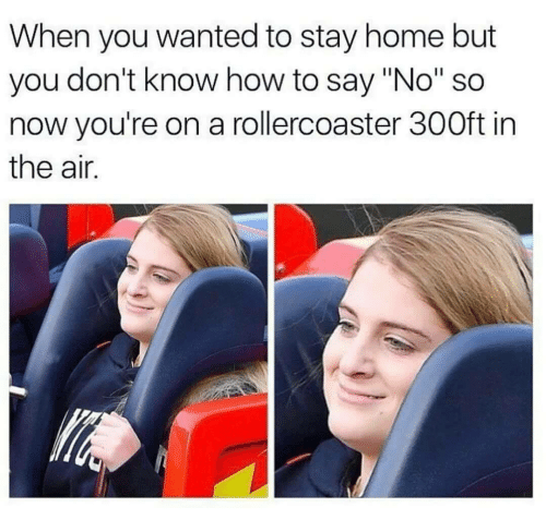 """How To Say: When you wanted to stay home but  you don't know how to say """"No"""" so  now you're on a rollercoaster 300ft in  the air."""
