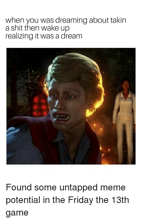Friday the 13th: when you was dreaming about takin  a shit then wake up  realizing it was a dream Found some untapped meme potential in the Friday the 13th game
