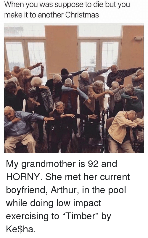 """Arthur, Christmas, and Horny: When you was suppose to die but you  make it to another Christmas My grandmother is 92 and HORNY. She met her current boyfriend, Arthur, in the pool while doing low impact exercising to """"Timber"""" by Ke$ha."""