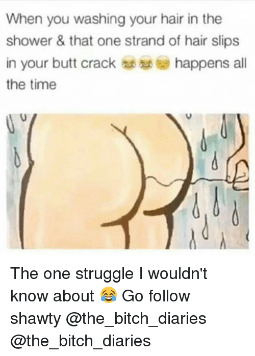 Bitch, Butt, and Memes: When you washing your hair in the  shower & that one strand of hair slips  in your butt crack happens all  the time The one struggle I wouldn't know about 😂 Go follow shawty @the_bitch_diaries @the_bitch_diaries