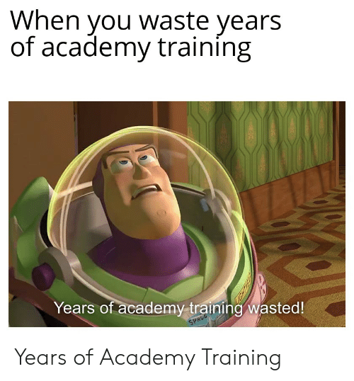 Academy, Space, and You: When you waste years  of academy training  Years of academy training wasted!  SPACE Years of Academy Training