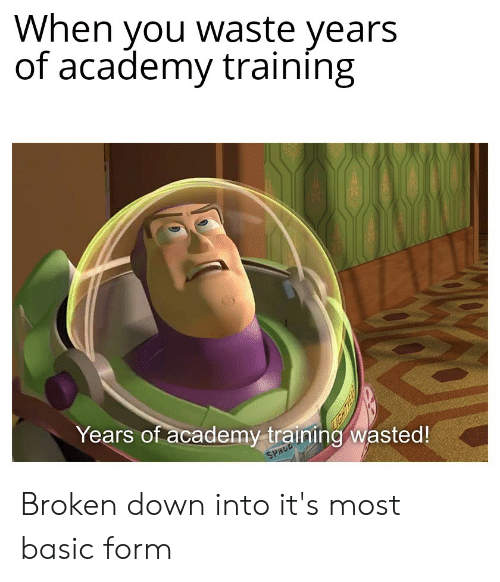 Academy, Space, and Dank Memes: When you waste years  of academy training  Years of academy training wasted!  SPACE Broken down into it's most basic form