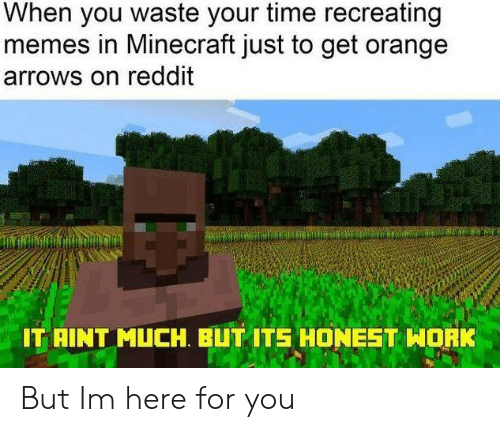 Memes, Minecraft, and Reddit: When you waste your time recreating  memes in Minecraft just to get orange  arrows on reddit  IT AINT MUCH. BUT ITS HONEST WORK But Im here for you