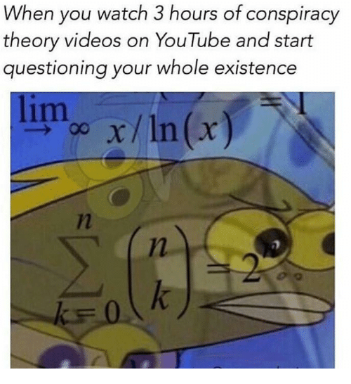 Videos, youtube.com, and Watch: When you watch 3 hours of conspiracy  theory videos on YouTube and start  questioning your whole existence  lim xIn(r)