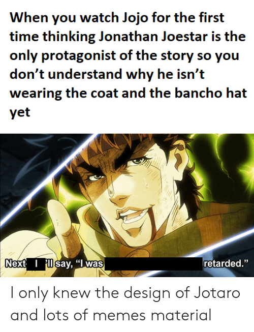 """Memes, Retarded, and Jojo: When you watch Jojo for the first  time thinking Jonathan Joestar is the  only protagonist of the story so you  don't understand why he isn't  wearing the coat and the bancho hat  yet  Next  say, """"I was  retarded."""" I only knew the design of Jotaro and lots of memes material"""