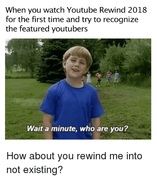 Featured: When you watch Youtube Rewind 2018  for the first time and try to recognize  the featured youtubers  Wait a minute, who are you? How about you rewind me into not existing?