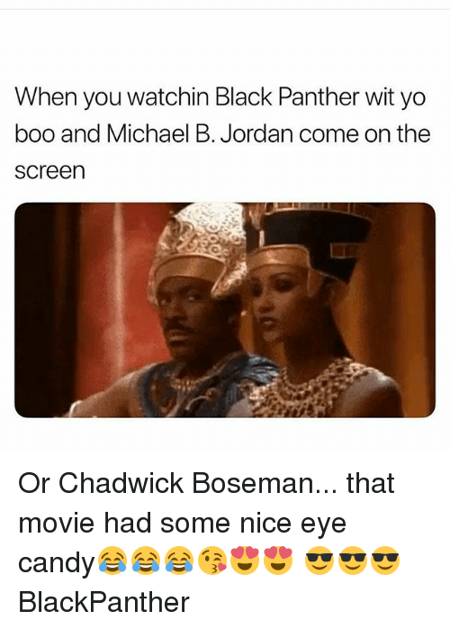 Boo, Candy, and Memes: When you watchin Black Panther wit yo  boo and Michael B. Jordan come on the  screen Or Chadwick Boseman... that movie had some nice eye candy😂😂😂😘😍😍 😎😎😎 BlackPanther