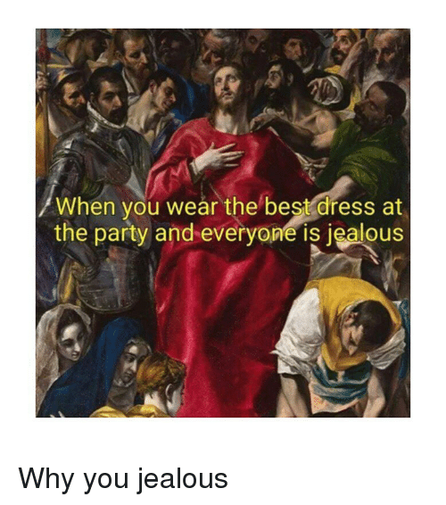 Jealous, Party, and Best: When you wear the best dress at  the party and everyone is jealous  IS Why you jealous